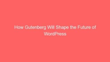 How Gutenberg Will Shape the Future of WordPress