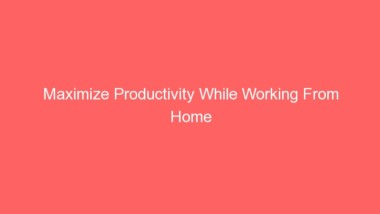 Maximize Productivity While Working From Home